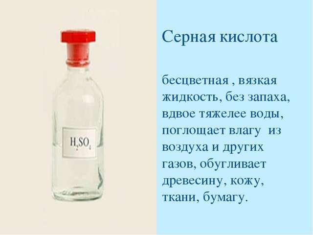 Серная кислота бесцветная , вязкая жидкость, без запаха, вдвое тяжелее воды,...