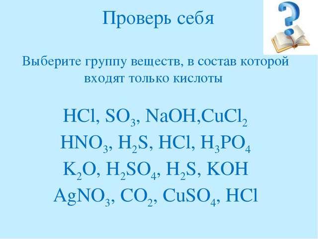 Проверь себя Выберите группу веществ, в состав которой входят только кислоты...