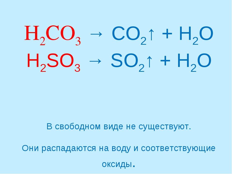 H2CO3 → CO2↑ + H2O H2SO3 → SO2↑ + H2O В свободном виде не существуют. Они ра...