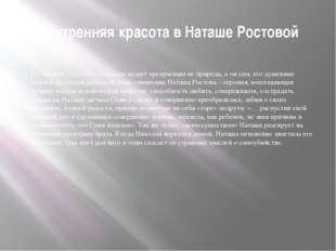 Внутренняя красота в Наташе Ростовой По мнению Толстого, человека делает прек