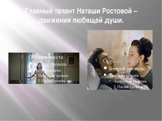 Главный талант Наташи Ростовой – движения любящей души.