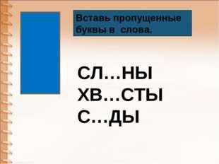 Вставь пропущенные буквы в слова. СЛ…НЫ ХВ…СТЫ С…ДЫ