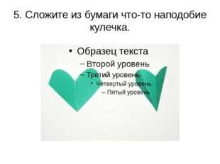 5. Сложите из бумаги что-то наподобие кулечка.