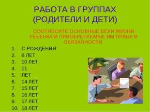 РАБОТА В ГРУППАХ (РОДИТЕЛИ И ДЕТИ) СООТНЕСИТЕ ОСНОВНЫЕ ВЕХИ ЖИЗНИ РЕБЕНКА И