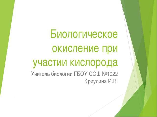 Биологическое окисление при участии кислорода Учитель биологии ГБОУ СОШ №1022...