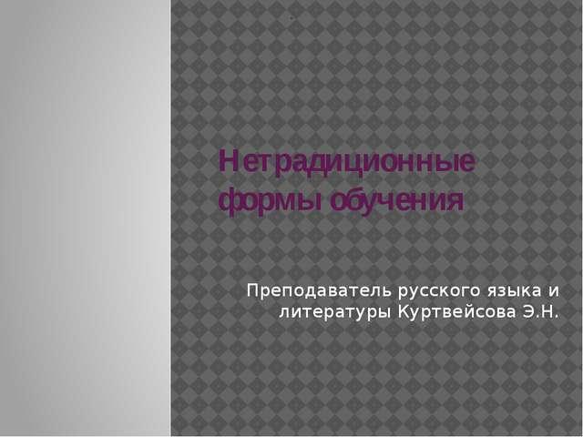 Нетрадиционные формы обучения Преподаватель русского языка и литературы Куртв...