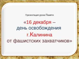Презентация урока Памяти «16 декабря – день освобождения г.Калинина от фашист