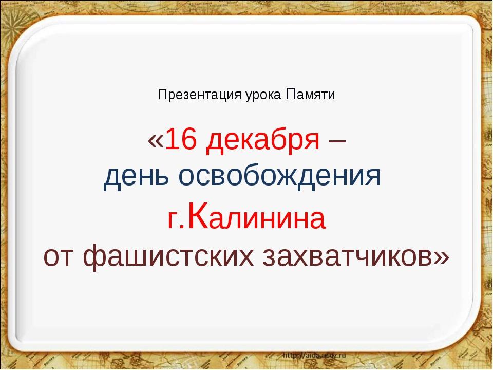 Презентация урока Памяти «16 декабря – день освобождения г.Калинина от фашист...