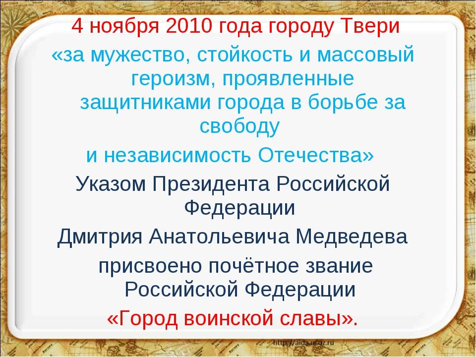 4 ноября 2010 года городу Твери «за мужество, стойкость и массовый героизм,...