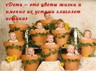 «Дети – это цветы жизни и именно их устами глаголет истина»