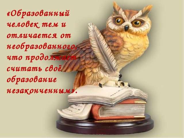 «Образованный человек тем и отличается от необразованного, что продолжает счи...