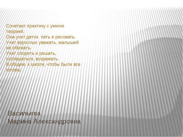 Васильева Марина Александровна Сочетает практику с умною теорией. Она учит д...