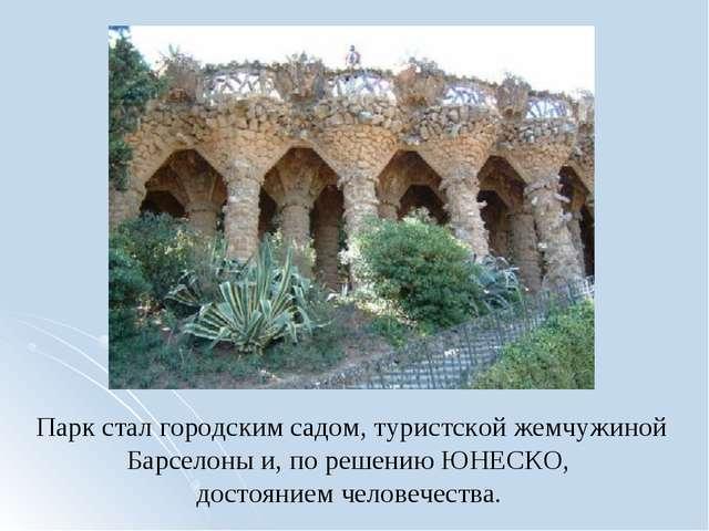 Парк стал городским садом, туристской жемчужиной Барселоны и, по решению ЮНЕС...