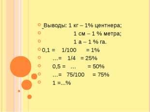 Выводы: 1 кг – 1% центнера;  1 см – 1 % метра;  1 а – 1 % га. 0,1 = 1/100