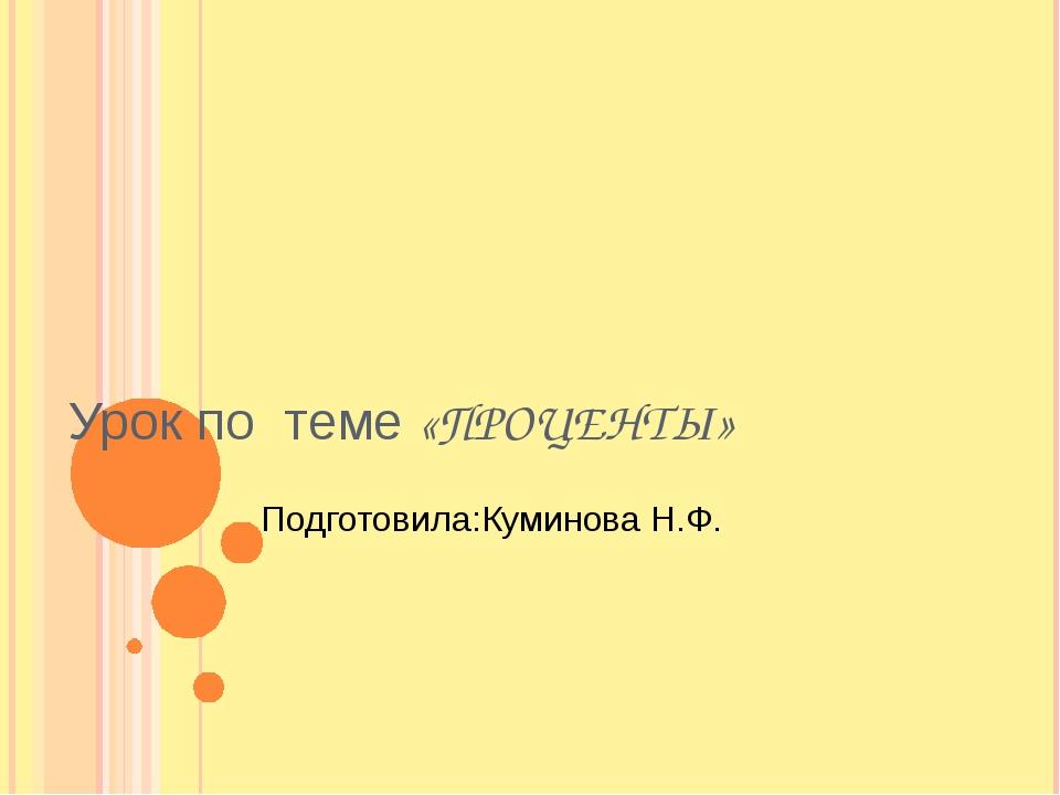 Урок по теме «ПРОЦЕНТЫ» Подготовила:Куминова Н.Ф.