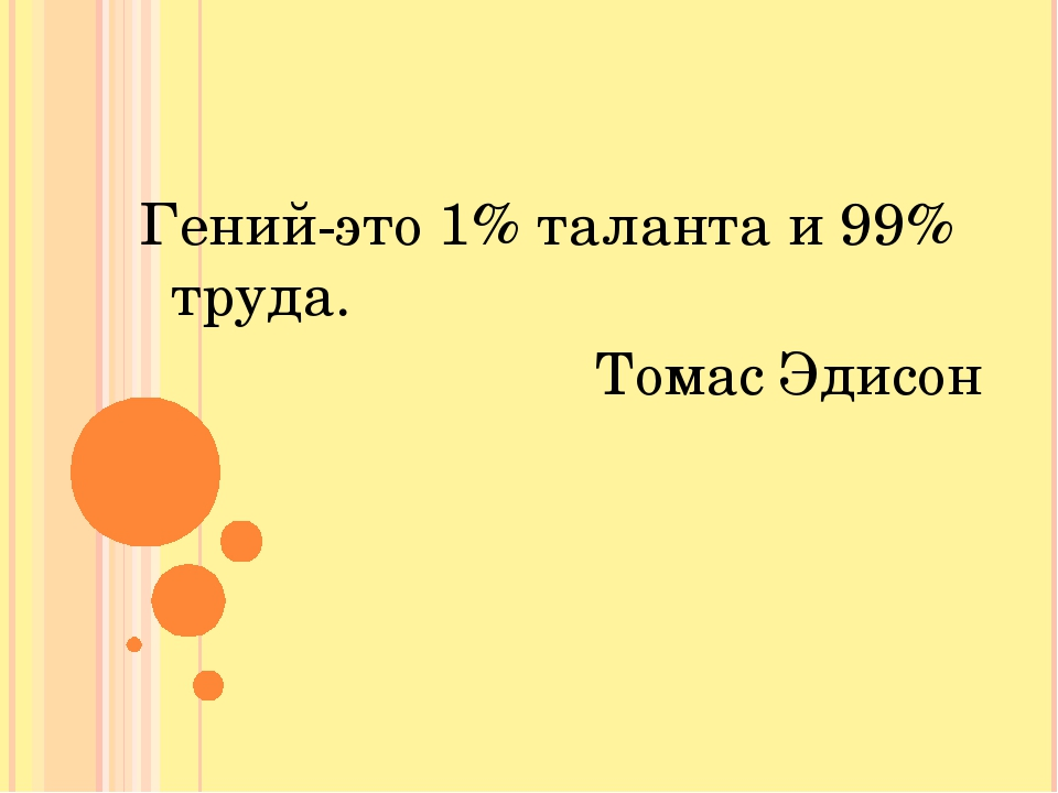 Гений-это 1% таланта и 99% труда. Томас Эдисон