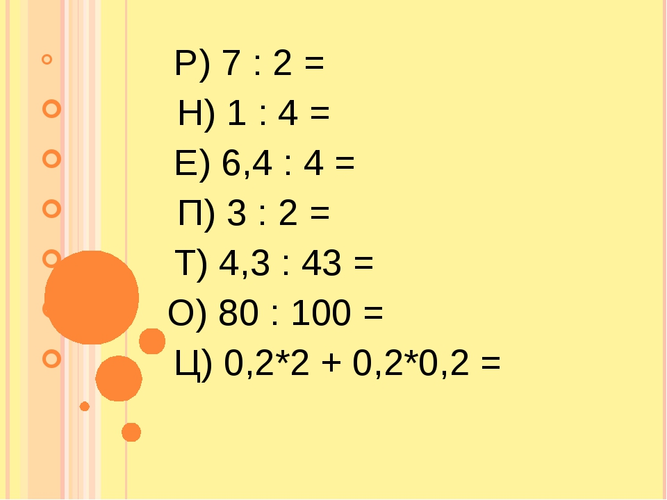 Р) 7 : 2 = Н) 1 : 4 = Е) 6,4 : 4 = П) 3 : 2 = Т) 4,3 : 43 = О) 8...