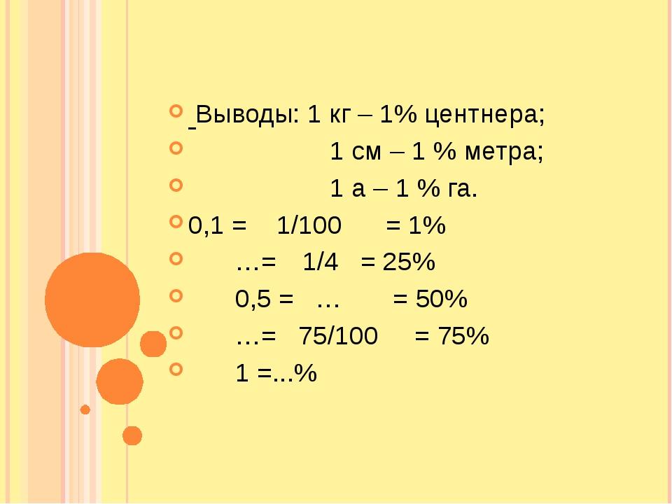 Выводы: 1 кг – 1% центнера;  1 см – 1 % метра;  1 а – 1 % га. 0,1 = 1/100...