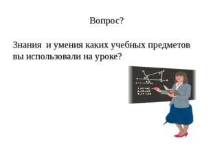 Вопрос? Знания и умения каких учебных предметов вы использовали на уроке?