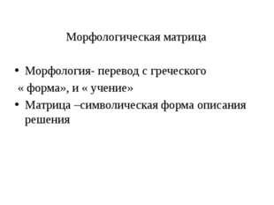 Морфологическая матрица Морфология- перевод с греческого « форма», и « учение
