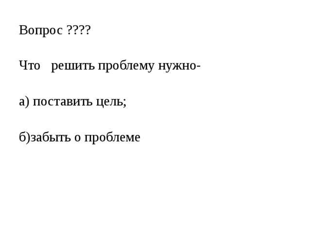 Вопрос ???? Что решить проблему нужно- а) поставить цель; б)забыть о проблеме