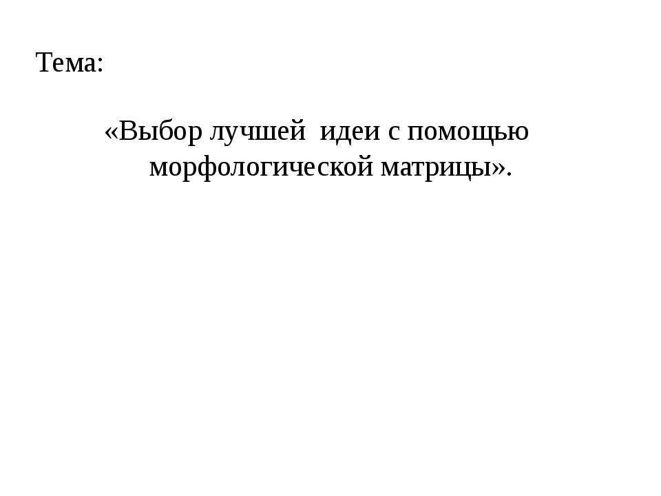 Тема: «Выбор лучшей идеи с помощью морфологической матрицы».