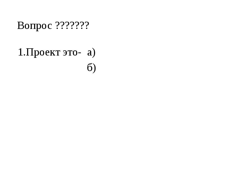 Вопрос ??????? 1.Проект это- а) б)
