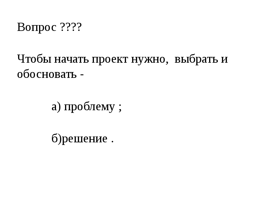 Вопрос ???? Чтобы начать проект нужно, выбрать и обосновать - а) проблему ; б...