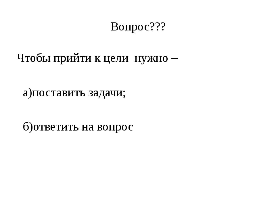 Вопрос??? Чтобы прийти к цели нужно – а)поставить задачи; б)ответить на вопрос