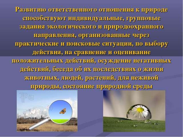 Развитию ответственного отношения к природе способствуют индивидуальные, груп...