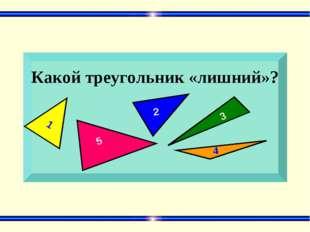 Какой треугольник «лишний»? 1 5 2 3 4