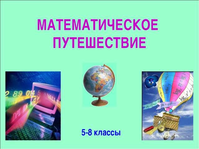 МАТЕМАТИЧЕСКОЕ ПУТЕШЕСТВИЕ 5-8 классы