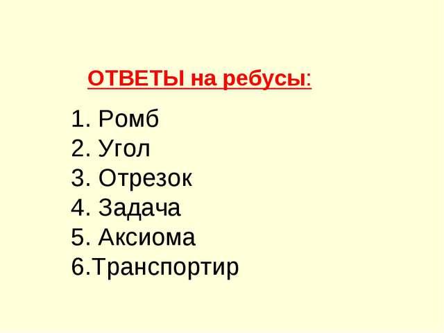 ОТВЕТЫ на ребусы: 1. Ромб 2. Угол 3. Отрезок 4. Задача 5. Аксиома 6.Транспортир