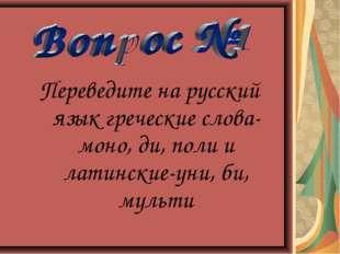 Переведите на русский язык греческие слова-моно, ди, поли и латинские-уни, би