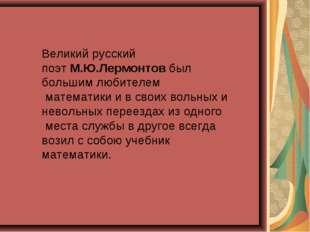Великий русский поэтМ.Ю.Лермонтовбыл большим любителем математики и в своих
