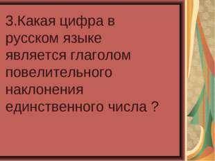 3.Какая цифра в русском языке является глаголом повелительного наклонения еди