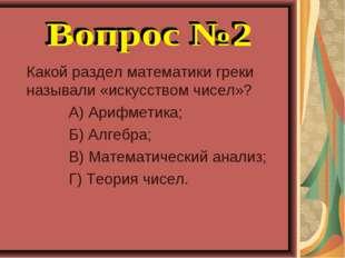 Какой раздел математики греки называли «искусством чисел»? А) Арифметика; Б)