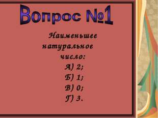 Наименьшее натуральное число: А) 2; Б) 1; В) 0; Г) 3.