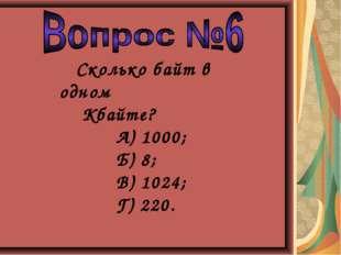 Сколько байт в одном Кбайте? А) 1000; Б) 8; В) 1024; Г) 220.