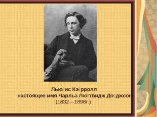 Лью́ис Кэ́рролл настоящее имя Чарльз Лю́твидж До́джсон (1832—1898г.)
