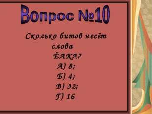 Сколько битов несёт слова ЁЛКА? А) 8; Б) 4; В) 32; Г) 16 .