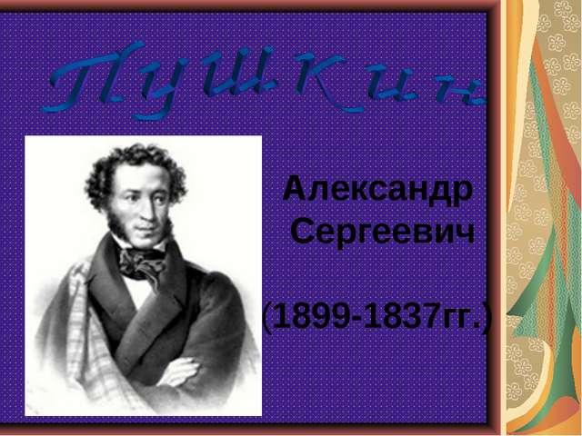 Александр Сергеевич (1899-1837гг.)