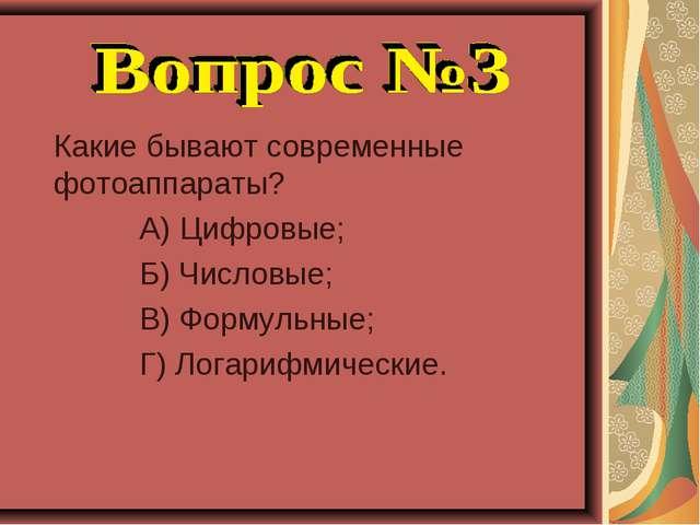Какие бывают современные фотоаппараты? А) Цифровые; Б) Числовые; В) Формульн...