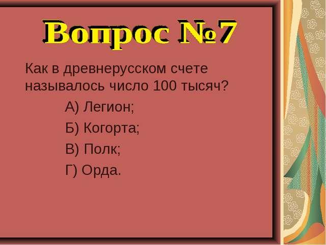 Как в древнерусском счете называлось число 100 тысяч? А) Легион; Б) Когорта;...