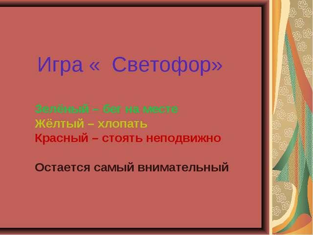 Игра « Светофор» Зелёный – бег на месте Жёлтый – хлопать Красный – стоять не...