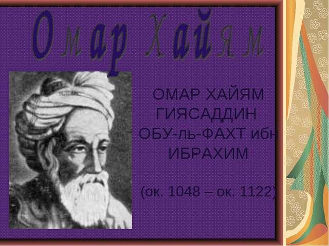 ОМАР ХАЙЯМ ГИЯСАДДИН ОБУ-ль-ФАХТ ибн ИБРАХИМ (ок. 1048 – ок. 1122)