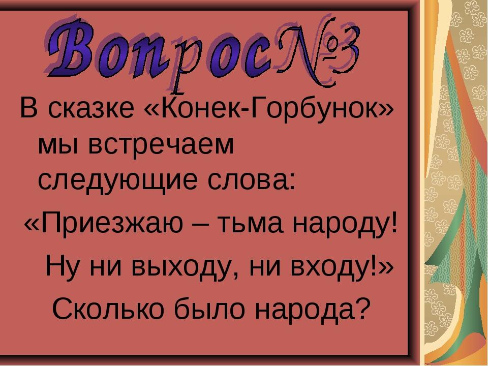 В сказке «Конек-Горбунок» мы встречаем следующие слова: «Приезжаю – тьма наро...