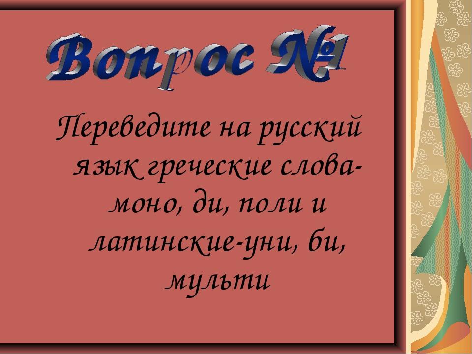 Переведите на русский язык греческие слова-моно, ди, поли и латинские-уни, би...