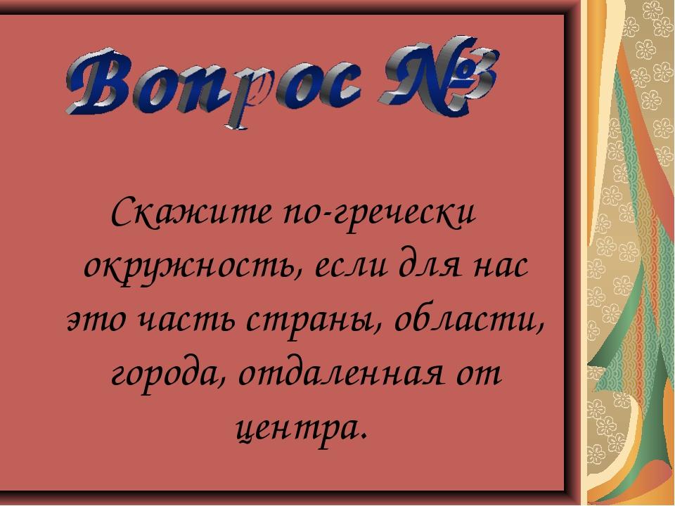 Скажите по-гречески окружность, если для нас это часть страны, области, город...