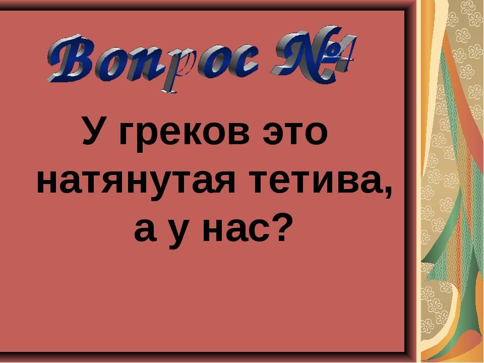 У греков это натянутая тетива, а у нас?